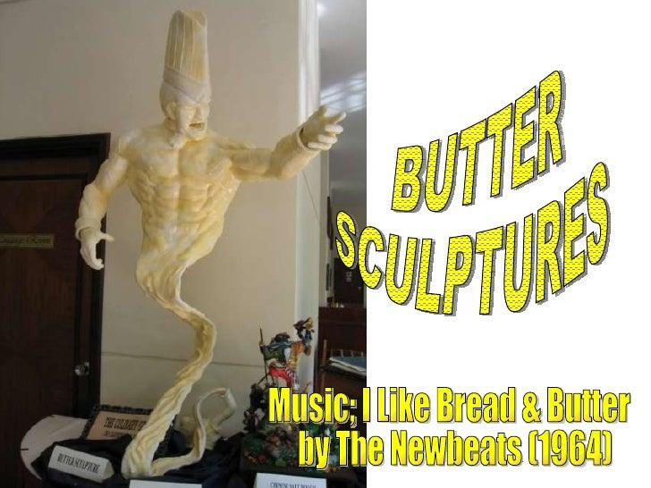 BUTTER SCULPTURES Music; I Like Bread & Butter by The Newbeats (1964)