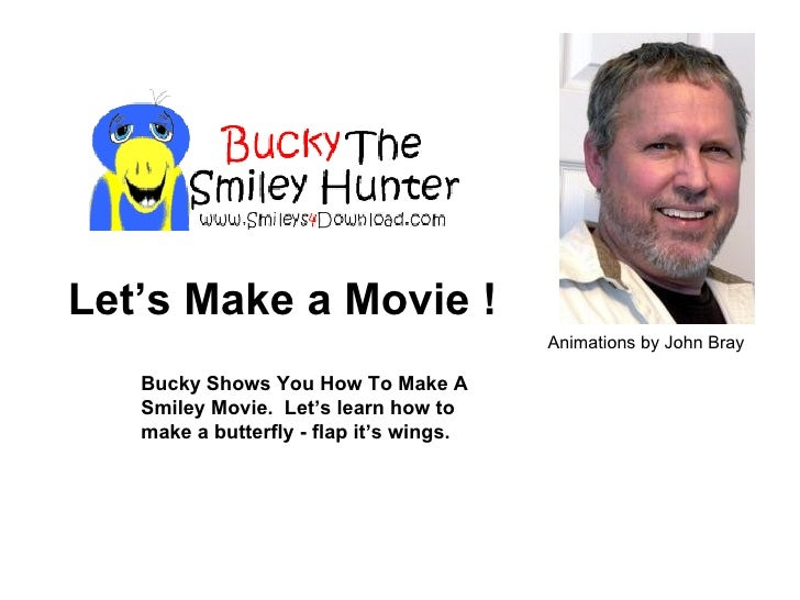 Bucky Shows You How To Make A Smiley Movie.  Let's learn how to make a butterfly - flap it's wings. Let's Make a Movie ! A...