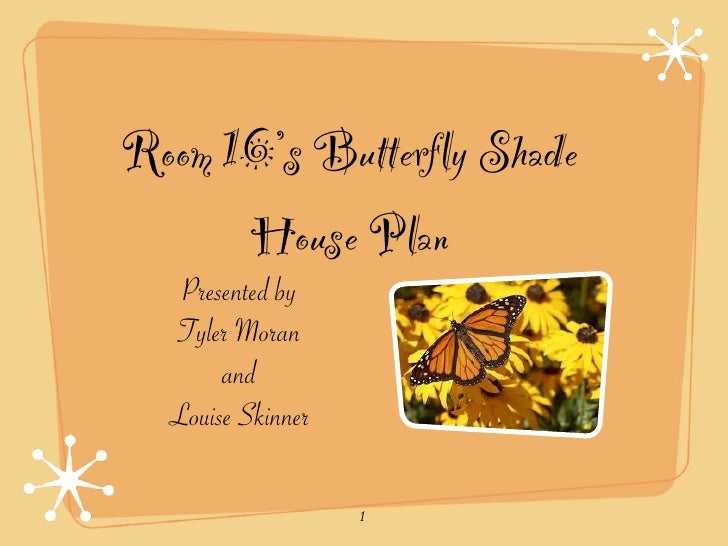 Room 16's Butterfly Shade       House Plan    Presented by   Tyler Moran        and   Louise Skinner                     1