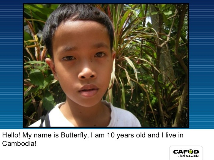 Hello! My name is Butterfly, I am 10 years old and I live in Cambodia!