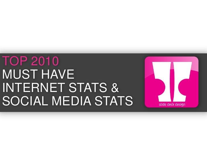 TOP 2010 <br />MUST HAVE<br />INTERNET STATS &<br />SOCIAL MEDIA STATS<br />