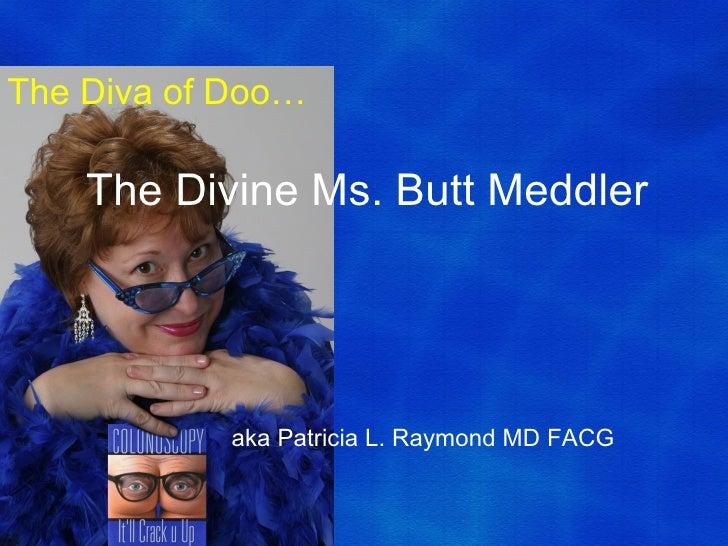 The Diva of Doo…    The Divine Ms. Butt Meddler           aka Patricia L. Raymond MD FACG