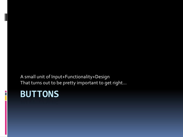 Buttons<br />A small unit of Input+Functionality+Design<br />That turns out to be pretty important to get right...<br />