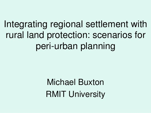 Integrating regional settlement with rural land protection: scenarios for peri-urban planning  Michael Buxton RMIT Univers...