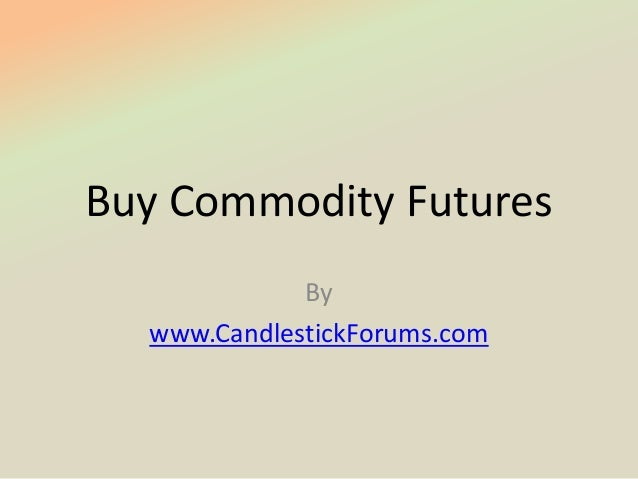 Buy Commodity Futures             By  www.CandlestickForums.com