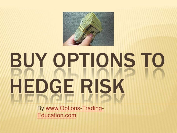 BUY OPTIONS TOHEDGE RISK  By www.Options-Trading-  Education.com