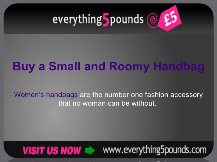 Buy a Small and Roomy Handbag Women's handbags  are the number one fashion accessory that no woman can be without.