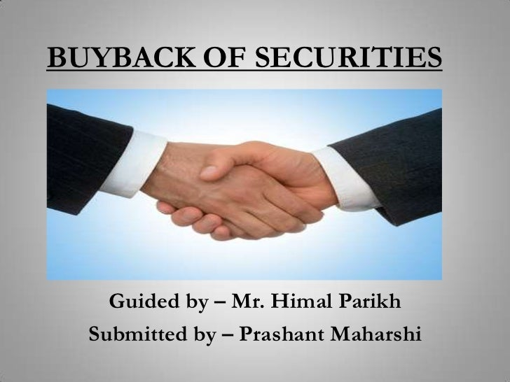 BUYBACK OF SECURITIES    Guided by – Mr. Himal Parikh  Submitted by – Prashant Maharshi