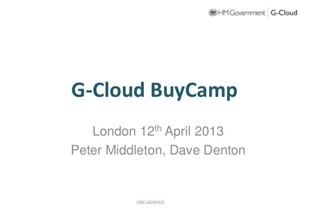 G-Cloud BuyCampLondon 12th April 2013Peter Middleton, Dave DentonUNCLASSIFIED