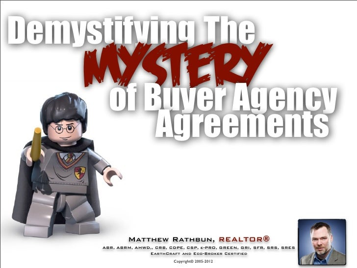 Demystifying The    Mystery     of Buyer Agency                        Agreements              Matthew Rathbun, REALTOR®  ...