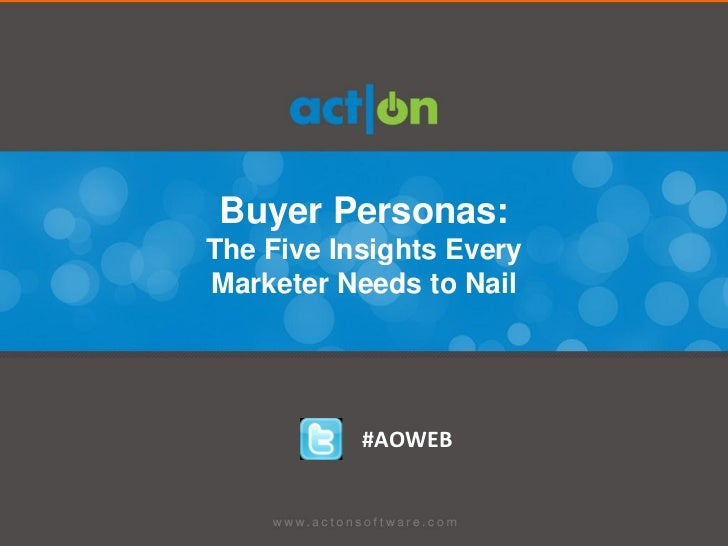 Buyer Personas:The Five Insights EveryMarketer Needs to Nail           #AOWEB