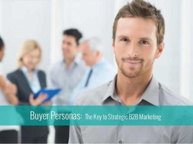 Buyer Personas: The Key to Strategic B2B Marketing
