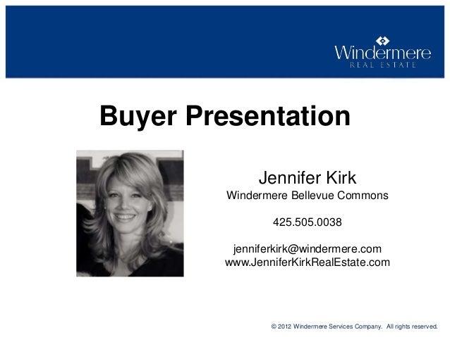 Buyer Presentation Jennifer Kirk Windermere Bellevue Commons 425.505.0038 jenniferkirk@windermere.com www.JenniferKirkReal...