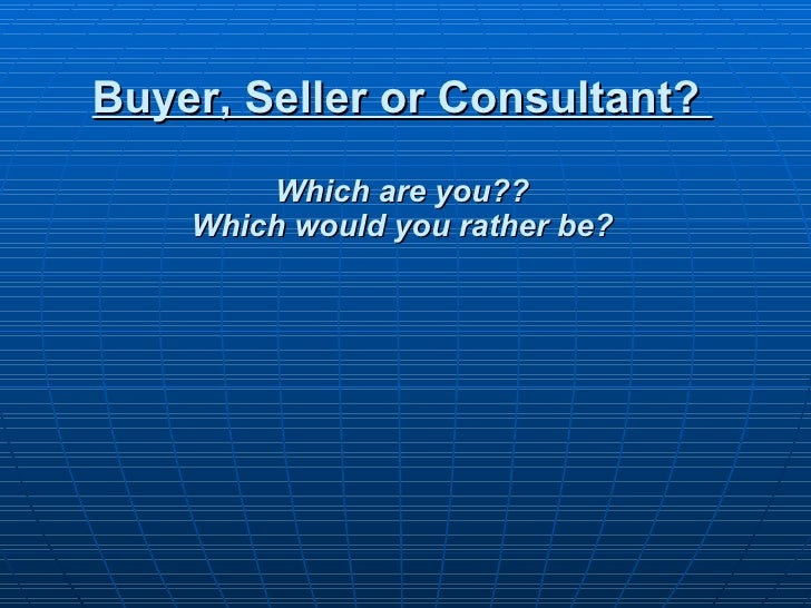 Buyer, Seller or Consultant?  Which are you?? Which would you rather be?