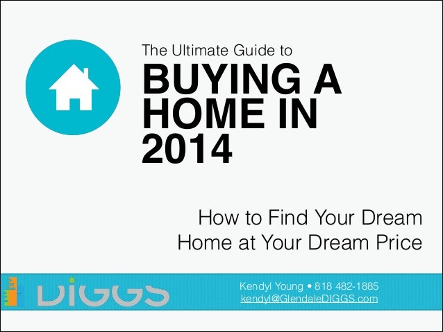 The Ultimate Guide to  BUYING A ! HOME IN ! 2014 How to Find Your Dream Home at Your Dream Price Kendyl Young • 818 482-18...