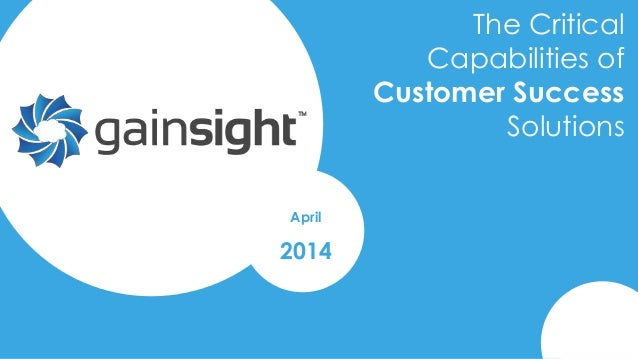 2014 Gainsight, Inc. All rights reserved. The Critical Capabilities of Customer Success Solutions April 2014