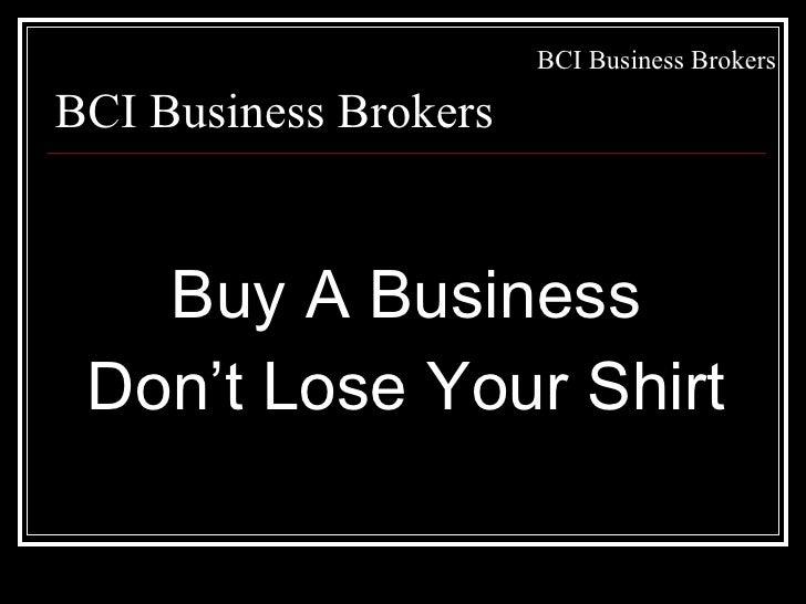 <ul><li>Buy A Business </li></ul><ul><li>Don't Lose Your Shirt </li></ul>BCI Business Brokers
