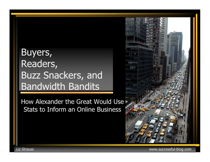 Buyers,   Readers,   Buzz Snackers, and   Bandwidth Bandits   How Alexander the Great Would Use    Stats to Inform an Onli...