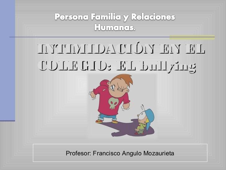 INTIMIDACIÓN EN ELCOLEGIO: EL bullying   Profesor: Francisco Angulo Mozaurieta