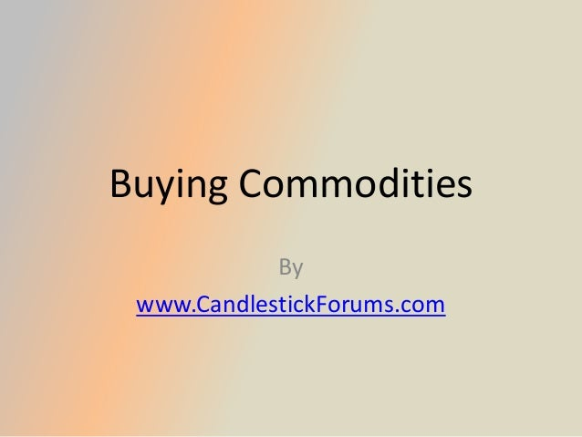 Buying Commodities            By www.CandlestickForums.com