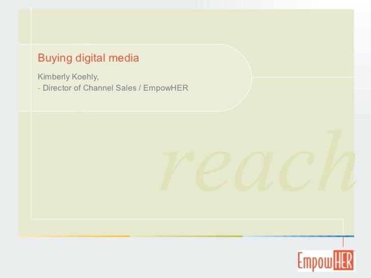 Buying digital media <ul><li>Kimberly Koehly,  </li></ul><ul><li>Director of Channel Sales / EmpowHER </li></ul>