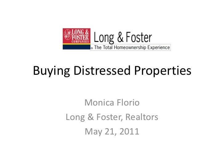 Buying Distressed Properties<br />Monica Florio<br />Long & Foster, Realtors<br />May 21, 2011<br />