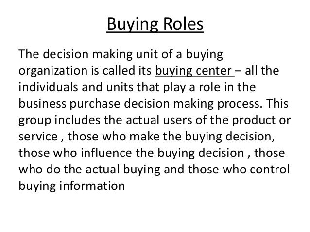 Buying Roles The decision making unit of a buying organization is called its buying center – all the individuals and units...
