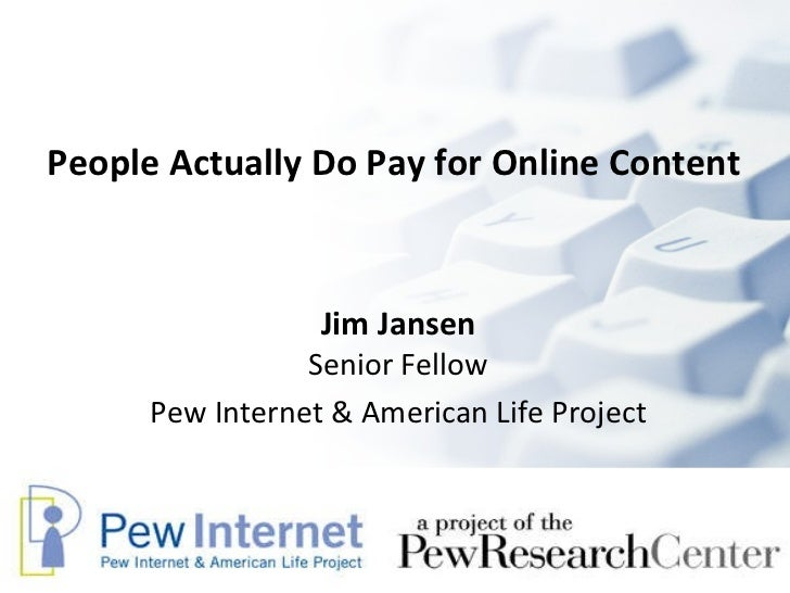 People Actually Do Pay for Online Content   Jim Jansen Senior Fellow Pew Internet & American Life Project