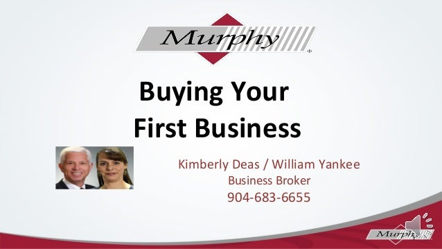 Buying Your First Business Kimberly Deas / William Yankee Business Broker  904-683-6655 1