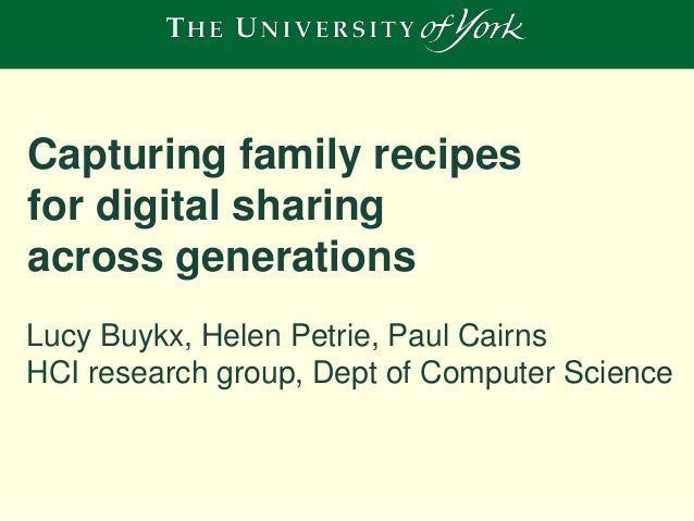 Capturing family recipes for digital sharing across generations Lucy Buykx, Helen Petrie, Paul Cairns HCI research group, ...