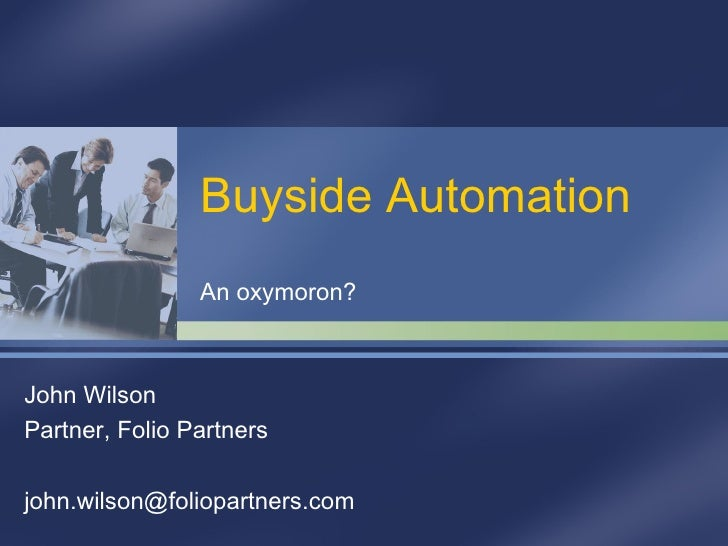 Buyside Automation An oxymoron? John Wilson Partner, Folio Partners [email_address]