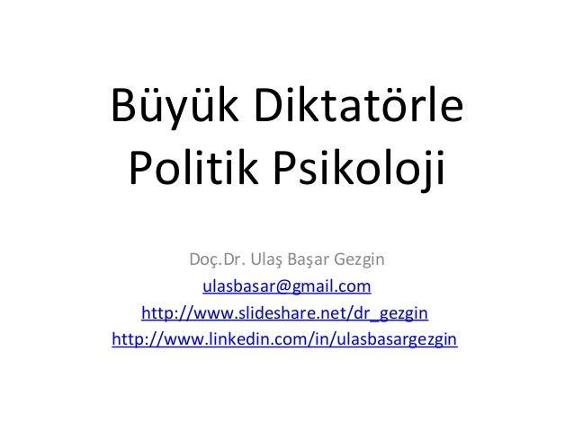 Büyük Diktatörle Politik Psikoloji Doç.Dr. Ulaş Başar Gezgin ulasbasar@gmail.com http://www.slideshare.net/dr_gezgin http:...