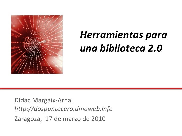 Herramientas para                     una biblioteca 2.0    Dídac Margaix-Arnal http://dospuntocero.dmaweb.info Zaragoza, ...