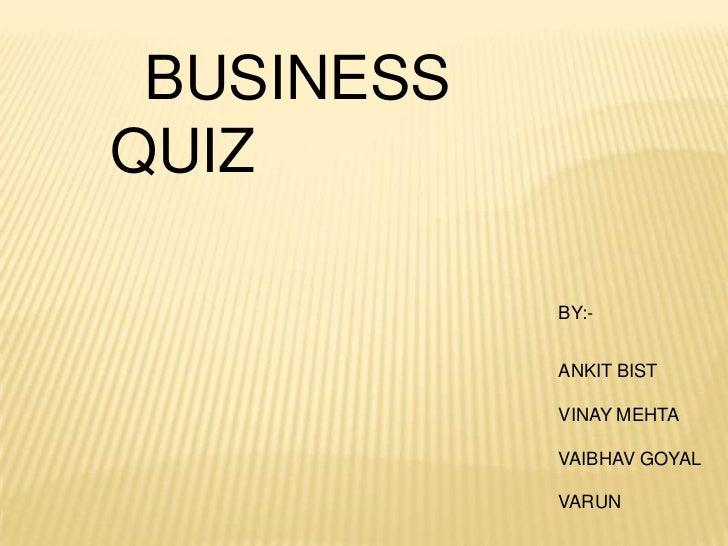 BUSINESSQUIZ            BY:-            ANKIT BIST            VINAY MEHTA            VAIBHAV GOYAL            VARUN