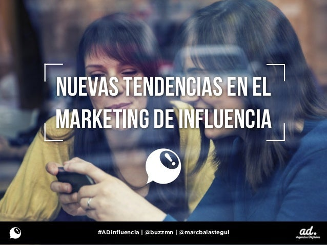 NUEVAS TENDENCIAS EN EL MARKETING DE INFLUENCIA #ADInfluencia | @buzzmn | @marcbalastegui