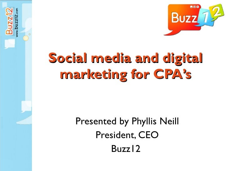 Social media and digital marketing for CPA's Presented by Phyllis Neill President, CEO Buzz12
