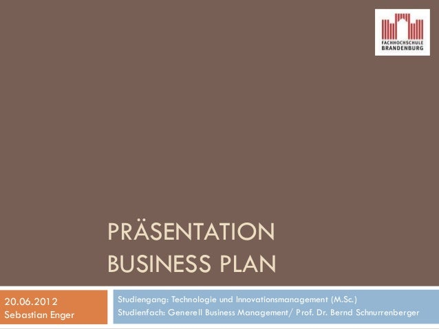 PRÄSENTATION BUSINESS PLAN Studiengang: Technologie und Innovationsmanagement (M.Sc.) Studienfach: Generell Business Manag...