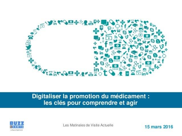 15 mars 2016 Digitaliser la promotion du médicament : les clés pour comprendre et agir Les Matinales de Visite Actuelle