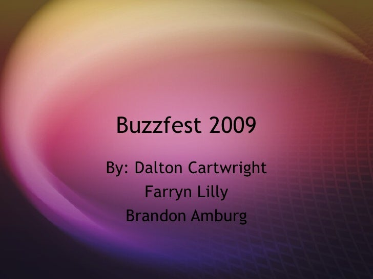 Buzzfest 2009 By: Dalton Cartwright Farryn Lilly Brandon Amburg