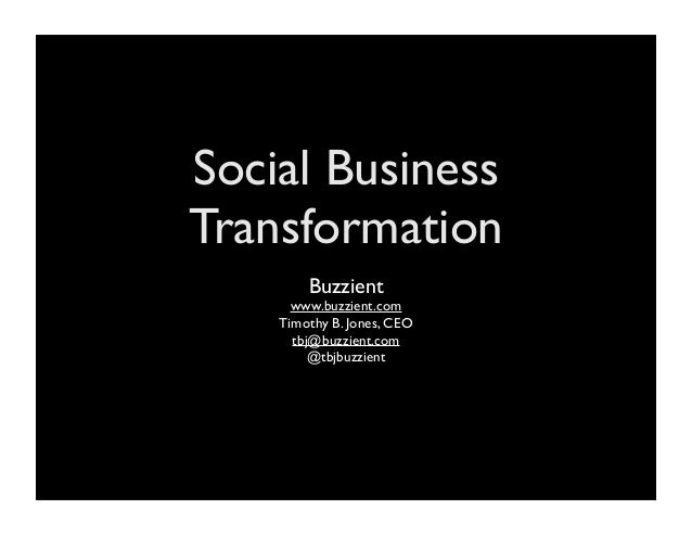 Social Business Transformation Buzzient www.buzzient.com Timothy B. Jones, CEO tbj@buzzient.com @tbjbuzzient