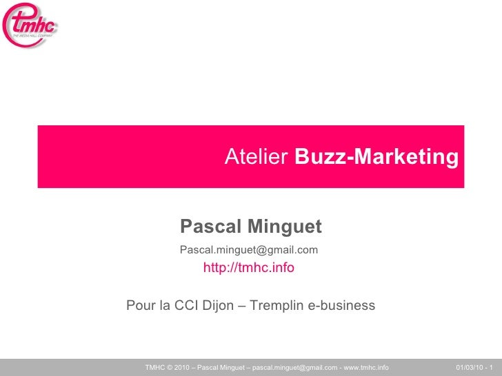 Atelier  Buzz-Marketing Pascal Minguet [email_address]   http://tmhc.info   Pour la CCI Dijon – Tremplin e-business