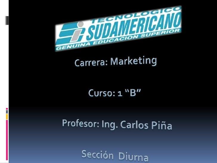 """Carrera: Marketing<br />Curso: 1 """"B""""<br />Profesor: Ing. Carlos Piña<br />Sección  Diurna<br />"""