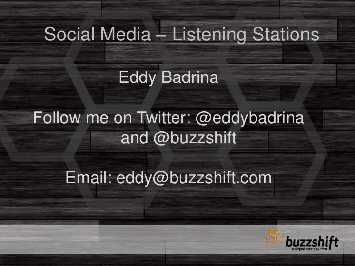 Social Media – Listening Stations<br />Eddy Badrina<br />Follow me on Twitter: @eddybadrina and @buzzshift<br />Email: edd...