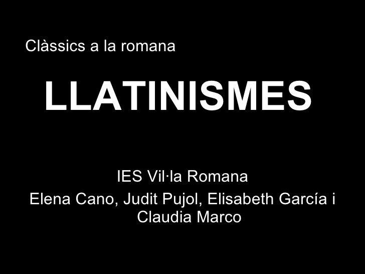 LLATINISMES <ul><li>IES Vil·la Romana </li></ul><ul><li>Elena Cano, Judit Pujol, Elisabeth García i Claudia Marco </li></u...