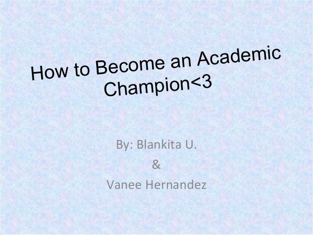 How to Become an Academic Champion<3 By: Blankita U. & Vanee Hernandez