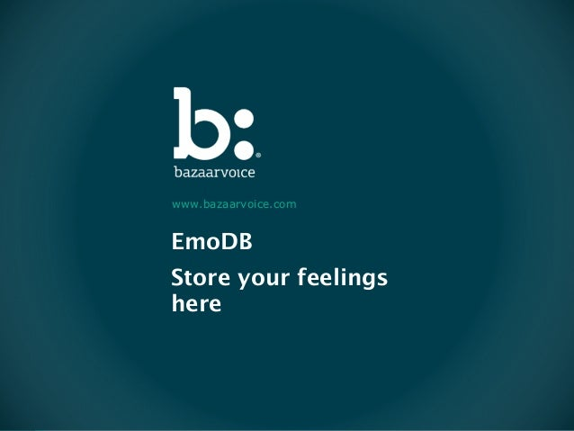 Confidential and Proprietary. © 2013 Bazaarvoice, Inc. EmoDB Store your feelings here www.bazaarvoice.com
