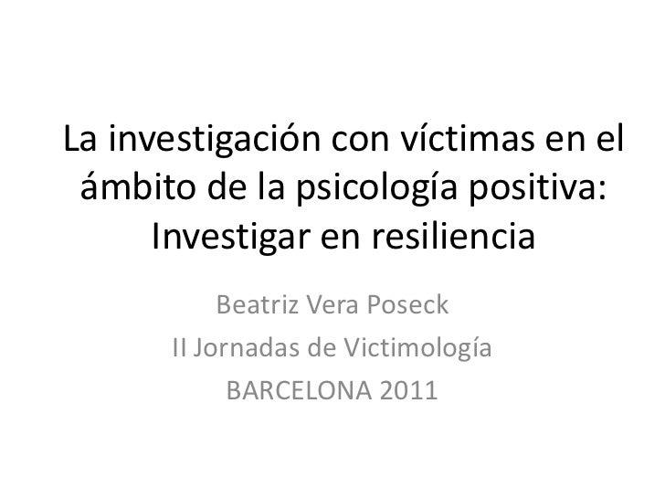 La investigación con víctimas en el ámbito de la psicología positiva:      Investigar en resiliencia           Beatriz Ver...