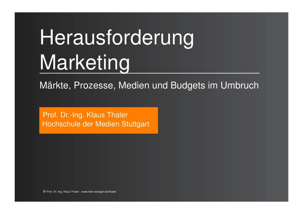 HerausforderungMarketingMärkte, Prozesse, Medien und Budgets im UmbruchProf. Dr.-Ing. Klaus ThalerHochschule der Medien St...