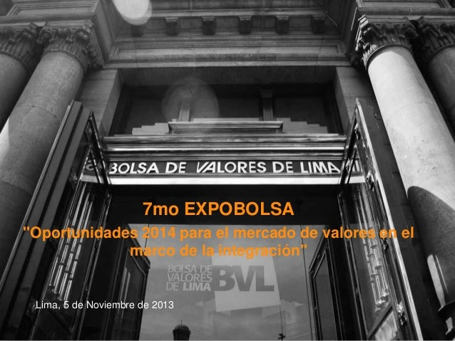 """7mo EXPOBOLSA """"Oportunidades 2014 para el mercado de valores en el marco de la integración""""  Lima, 5 de Noviembre de 2013"""