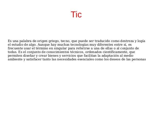 Tic Es una palabra de origen griego, tecno, que puede ser traducido como destreza y logía el estudio de algo. Aunque hay m...